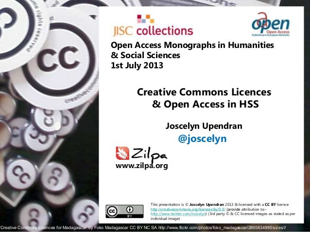 Creative Commons Licences & Open Access in HSS Joscelyn Upendran This presentation is © Joscelyn Upendran 2013 & licensed ...
