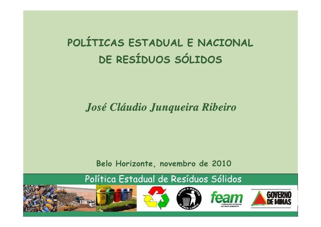 POLÍTICAS ESTADUAL E NACIONAL     DE RESÍDUOS SÓLIDOS  José Cláudio Junqueira Ribeiro    Belo Horizonte, novembro de 2010 ...