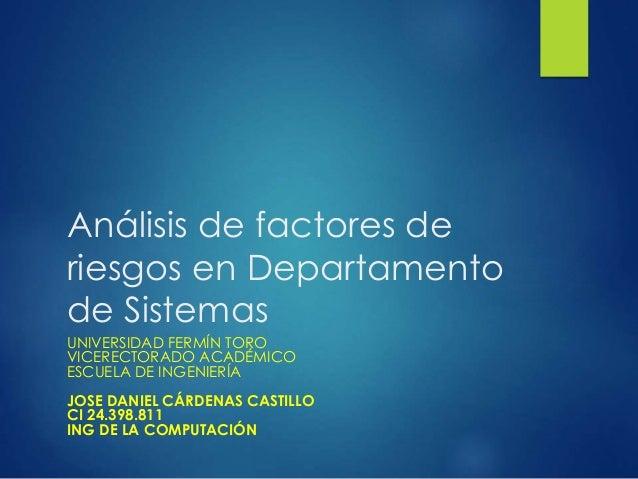 Análisis de factores de riesgos en Departamento de Sistemas UNIVERSIDAD FERMÍN TORO VICERECTORADO ACADÉMICO ESCUELA DE ING...