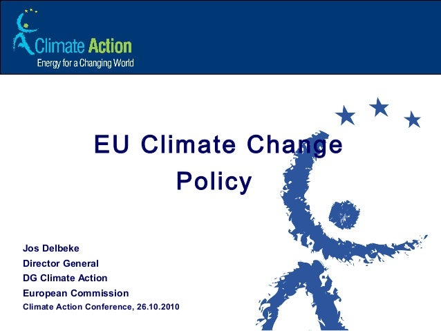 EU Climate Change Policy Jos Delbeke Director General DG Climate Action European Commission Climate Action Conference, 26....