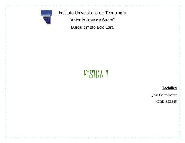 "Bachiller: José Colmenarez C.I:23.833.346 Instituto Universitario de Tecnología ""Antonio José de Sucre"". Barquisimeto Edo ..."