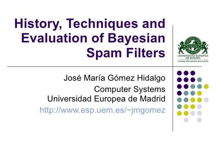 History, Techniques and Evaluation of Bayesian Spam Filters José María Gómez Hidalgo Computer Systems Universidad Europea ...