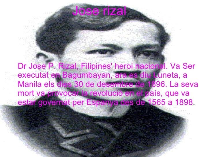 Jose rizal Dr Jose P. Rizal, Filipines' heroi nacional. Va Ser executat en Bagumbayan, ara es diu Luneta, a Manila els die...