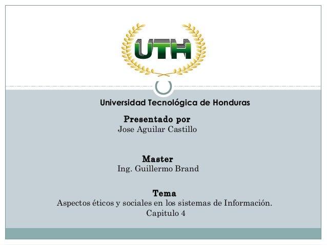 Master Ing. Guillermo Brand Presentado por Jose Aguilar Castillo Tema Aspectos éticos y sociales en los sistemas de Inform...