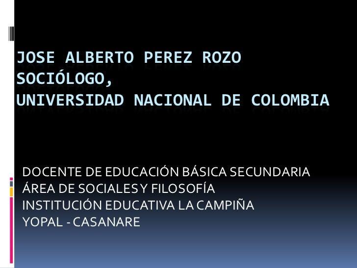 JOSE ALBERTO PEREZ ROZOSOCIÓLOGO, UNIVERSIDAD NACIONAL DE COLOMBIA<br />DOCENTE DE EDUCACIÓN BÁSICA SECUNDARIA<br />ÁREA D...