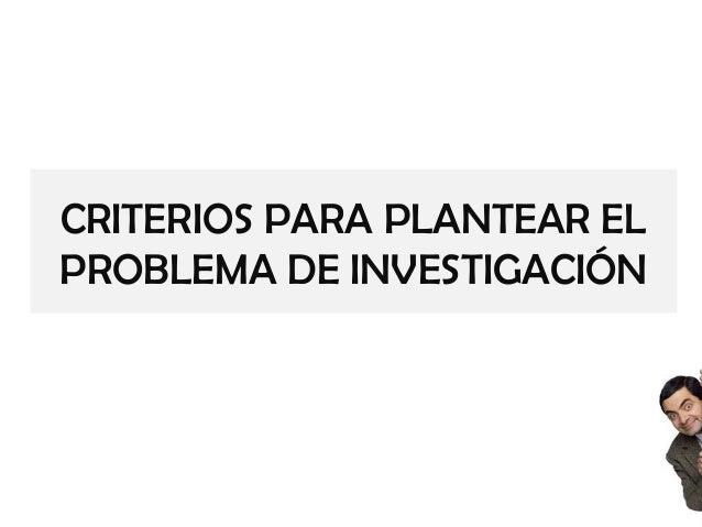 CRITERIOS PARA PLANTEAR EL PROBLEMA DE INVESTIGACIÓN