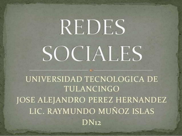 UNIVERSIDAD TECNOLOGICA DE TULANCINGO JOSE ALEJANDRO PEREZ HERNANDEZ LIC. RAYMUNDO MUÑOZ ISLAS DN12