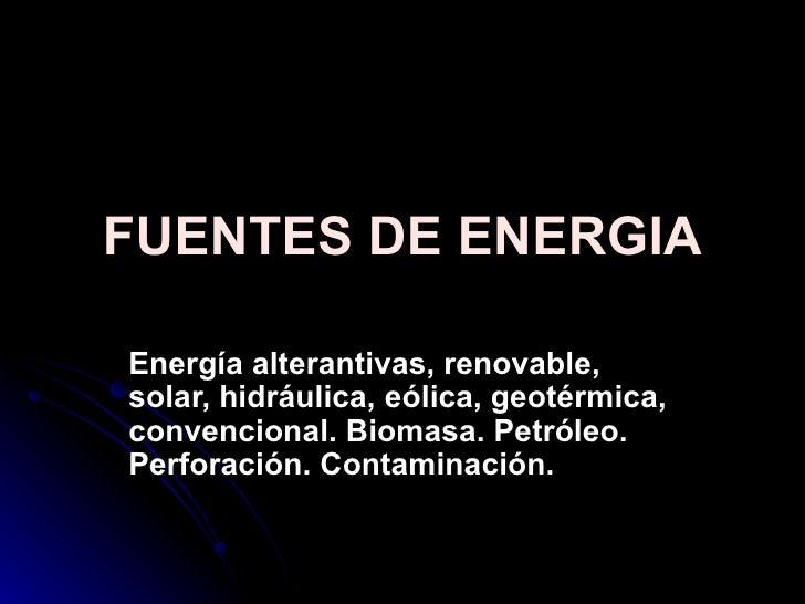 FUENTES DE ENERGIA Energía alterantivas, renovable, solar, hidráulica, eólica, geotérmica, convencional. Biomasa. Petróleo...