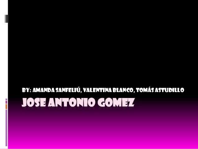 JOSE ANTONIO GOMEZ By: Amanda Sanfeliú, Valentina Blanco, Tomás Astudillo