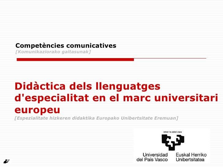 Competències comunicatives [Komunikaziorako gaitasunak] Didàctica dels llenguatges d'especialitat en el marc universitari ...