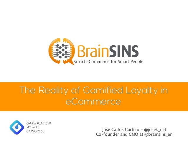 The Reality of Gamified Loyalty in eCommerce Smart eCommerce for Smart People José Carlos Cortizo - @josek_net Co-founder ...