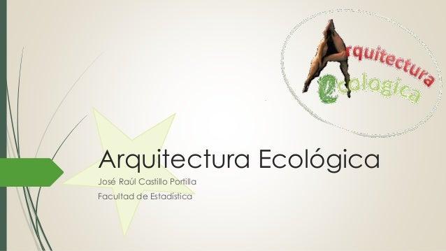 Arquitectura Ecológica José Raúl Castillo Portilla Facultad de Estadística