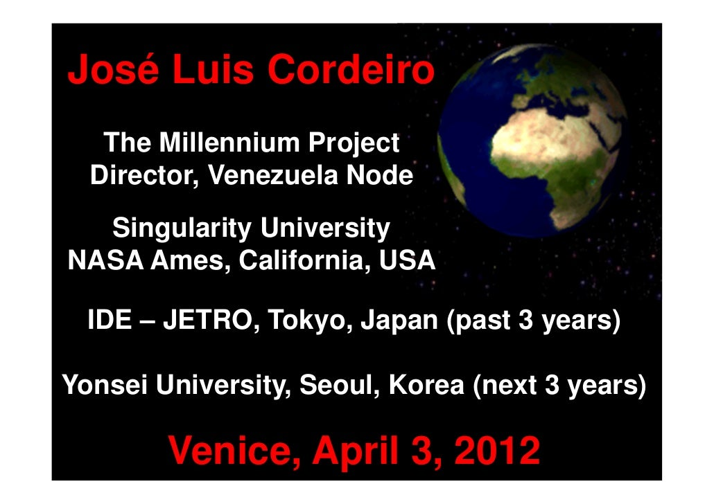 José Luis Cordeiro   The Millennium Project  Director, Venezuela Node  Singularity UniversityNASA Ames, California, USA  I...