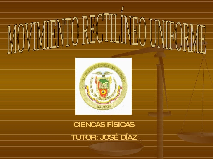 MOVIMIENTO RECTILÍNEO UNIFORME CIENCAS FÍSICAS TUTOR: JOSÉ DÍAZ
