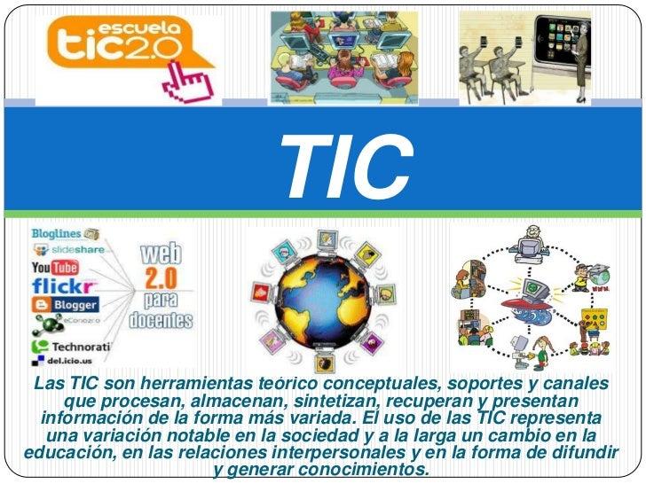 TIC Las TIC son herramientas teórico conceptuales, soportes y canales     que procesan, almacenan, sintetizan, recuperan y...
