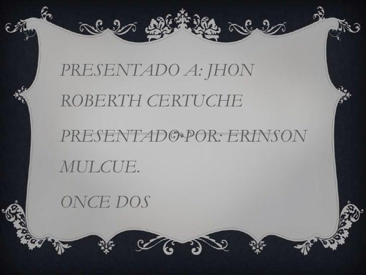 PRESENTADO A: JHONROBERTH CERTUCHEPRESENTADO POR: ERINSONMULCUE.ONCE DOS