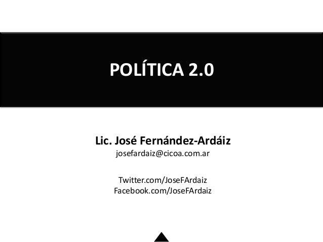 Lic. José Fernández-Ardáiz josefardaiz@cicoa.com.ar Twitter.com/JoseFArdaiz Facebook.com/JoseFArdaiz POLÍTICA 2.0