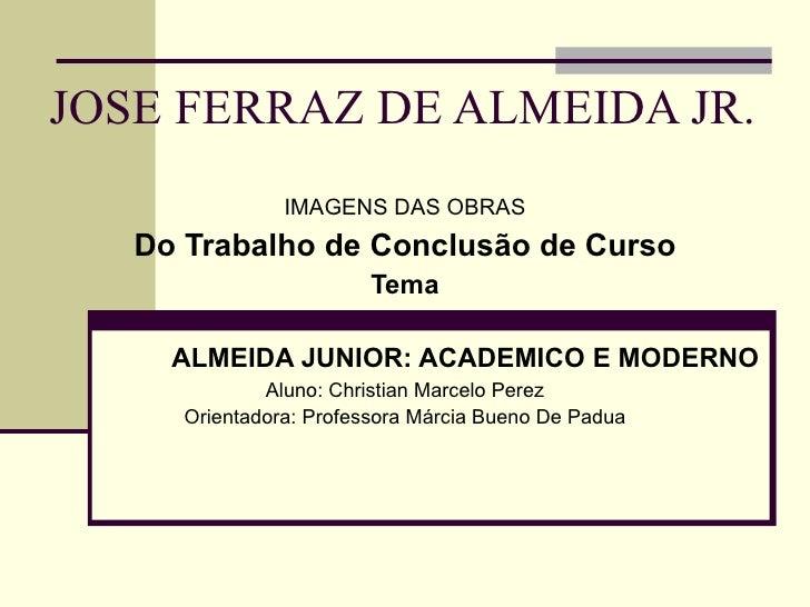 JOSE FERRAZ DE ALMEIDA JR. IMAGENS DAS OBRAS Do Trabalho de Conclusão de Curso Tema ALMEIDA JUNIOR: ACADEMICO E MODERNO Al...