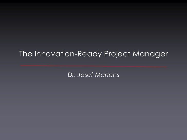The Innovation-Ready Project Manager           Dr. Josef Martens