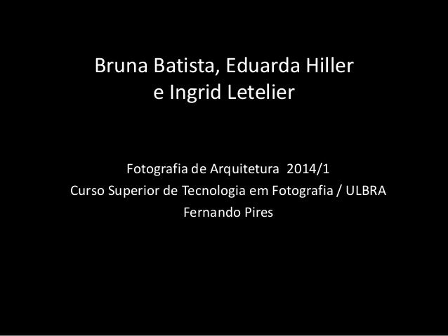 Bruna Batista, Eduarda Hiller e Ingrid Letelier Fotografia de Arquitetura 2014/1 Curso Superior de Tecnologia em Fotografi...