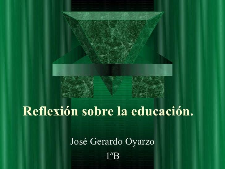 Reflexión sobre la educación.        José Gerardo Oyarzo                1ªB
