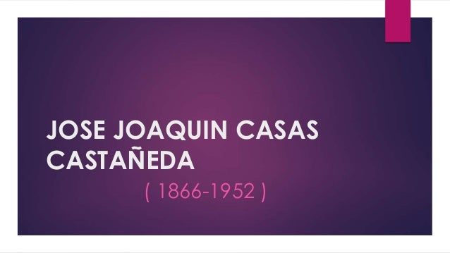 JOSE JOAQUIN CASAS  CASTAÑEDA  ( 1866-1952 )