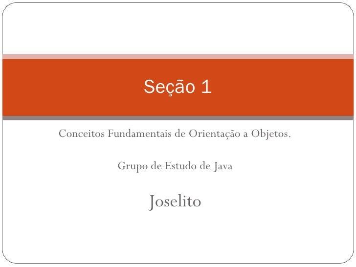 Conceitos Fundamentais de Orientação a Objetos. Grupo de Estudo de Java Joselito Seção 1
