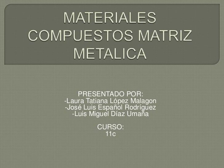 MATERIALES COMPUESTOS MATRIZ METALICA<br />PRESENTADO POR: <br />-Laura Tatiana López Malagon <br />-José Luis Español Rod...