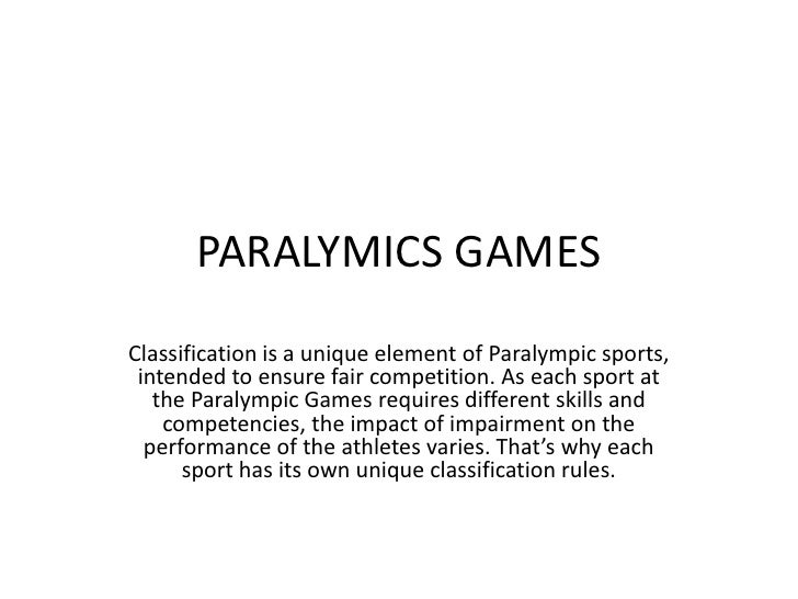 PARALYMICS GAMESClassification is a unique element of Paralympic sports, intended to ensure fair competition. As each spor...