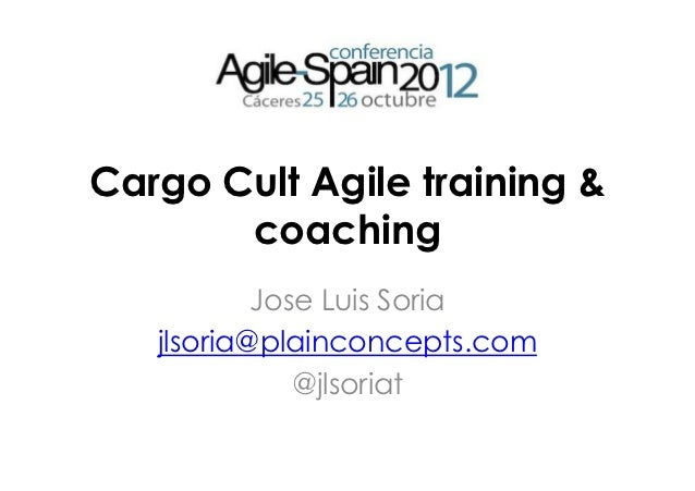 Cargo Cult Agile training &       coaching           Jose Luis Soria   jlsoria@plainconcepts.com              @jlsoriat