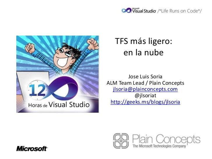 TFS más ligero:     en la nube         Jose Luis SoriaALM Team Lead / Plain Concepts  jlsoria@plainconcepts.com           ...