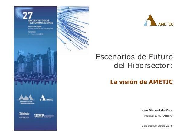 José Manuel de Riva Presidente de AMETIC 2 de septiembre de 2013 Escenarios de Futuro del Hipersector: La visión de AMETIC
