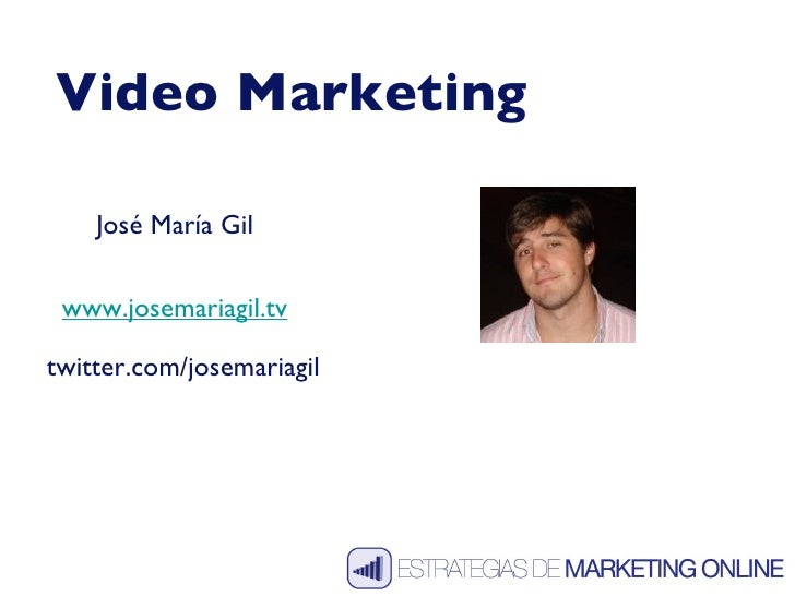 Video Marketing José María Gil www.josemariagil.tv twitter.com/josemariagil