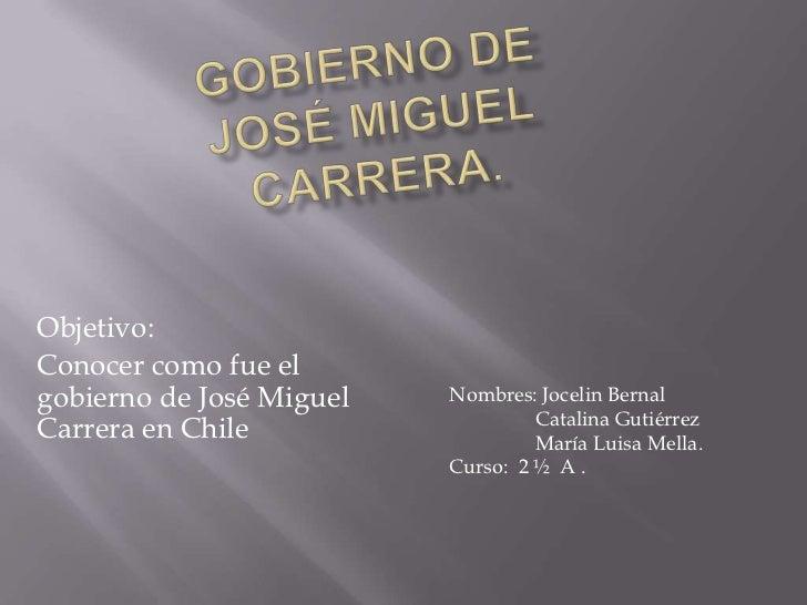 Objetivo:Conocer como fue elgobierno de José Miguel   Nombres: Jocelin Bernal                                   Catalina G...