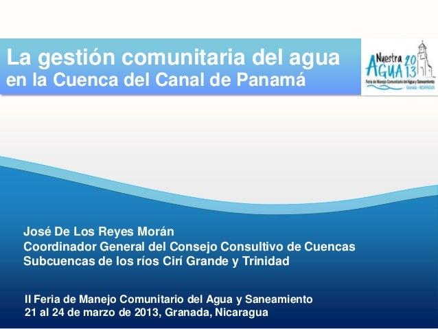 La gestión comunitaria del aguaen la Cuenca del Canal de Panamá José De Los Reyes Morán Coordinador General del Consejo Co...