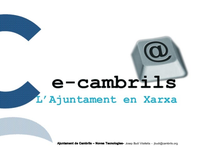 Ajuntament de Cambrils – Noves Tecnologies- Josep Budí Vilaltella - jbudi@cambrils.org L'Ajuntament en Xarxa