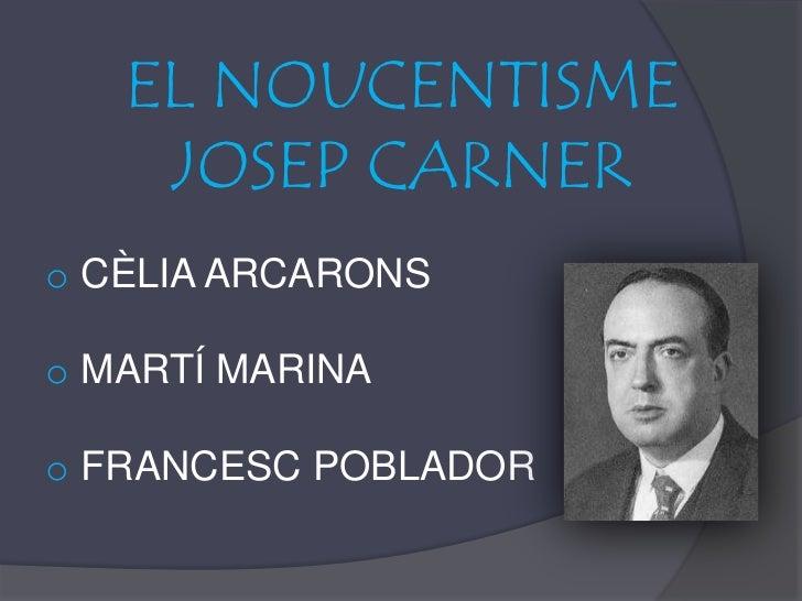 EL NOUCENTISME <br />JOSEP CARNER<br /><ul><li>CÈLIA ARCARONS
