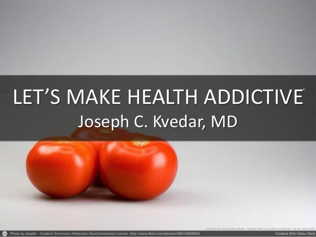 LET'S MAKE HEALTH ADDICTIVE Joseph C. Kvedar, MD © 2014 Center for Connected Health – All Rights Reserved Content Confiden...