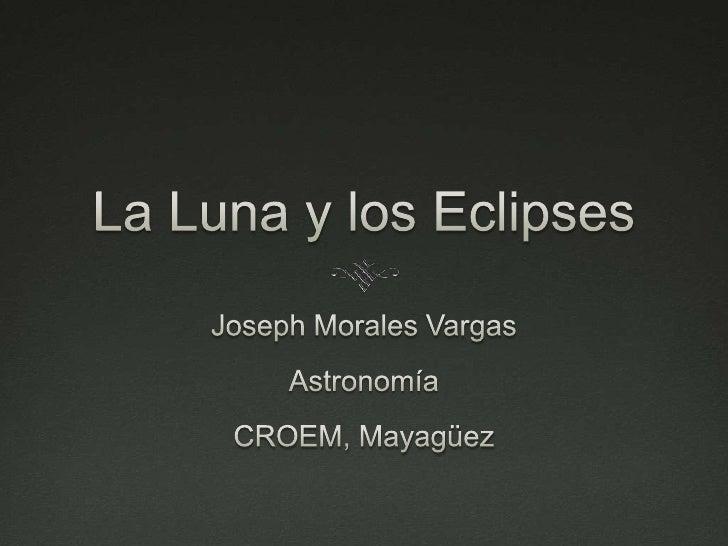 La Luna y los Eclipses<br />Joseph Morales Vargas<br />Astronomía<br />CROEM, Mayagüez<br />