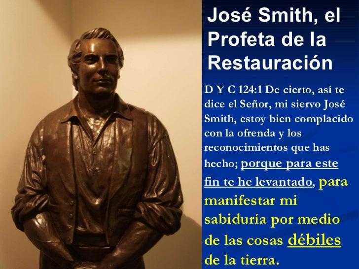 José Smith, el Profeta de la  Restauración D Y C 124:1 De cierto, así te dice el Señor, mi siervo José Smith, estoy bien c...