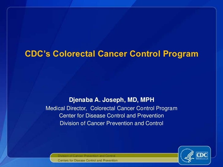 CDC's Colorectal Cancer Control Program               Djenaba A. Joseph, MD, MPH    Medical Director, Colorectal Cancer Co...