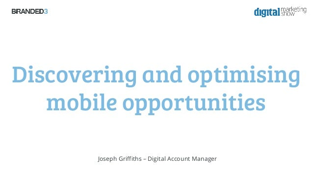 Discovering and optimising mobile opportunities Joseph Griffiths – Digital Account Manager