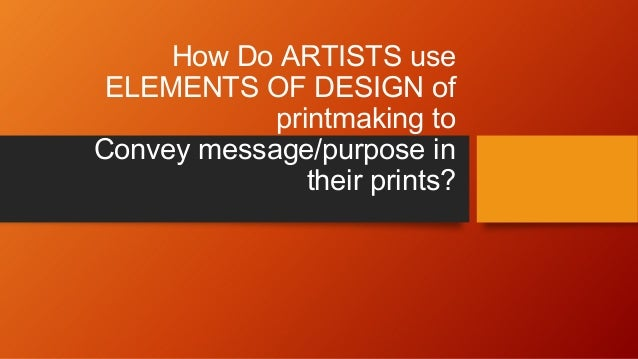 How Do ARTISTS use ELEMENTS OF DESIGN of printmaking to Convey message/purpose in their prints?