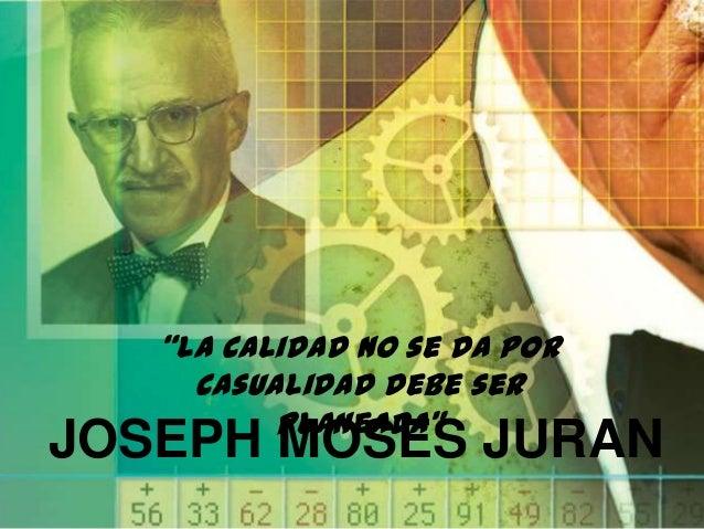 """""""la calidad no se da por casualidad debe ser planeada""""  JOSEPH MOSES JURAN"""