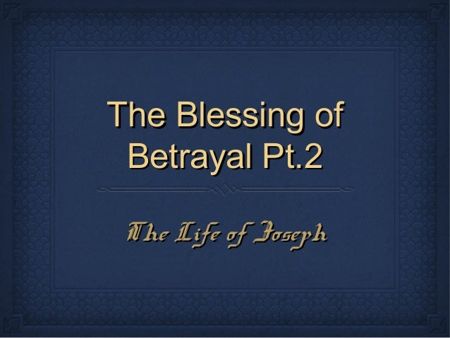 The Blessing ofThe Blessing of Betrayal Pt.2Betrayal Pt.2 The Life of JosephThe Life of Joseph