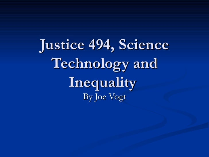 Justice 494, Science Technology and Inequality  By Joe Vogt