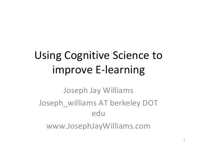 Using Cognitive Science to   improve E-learning      Joseph Jay WilliamsJoseph_williams AT berkeley DOT              edu  ...