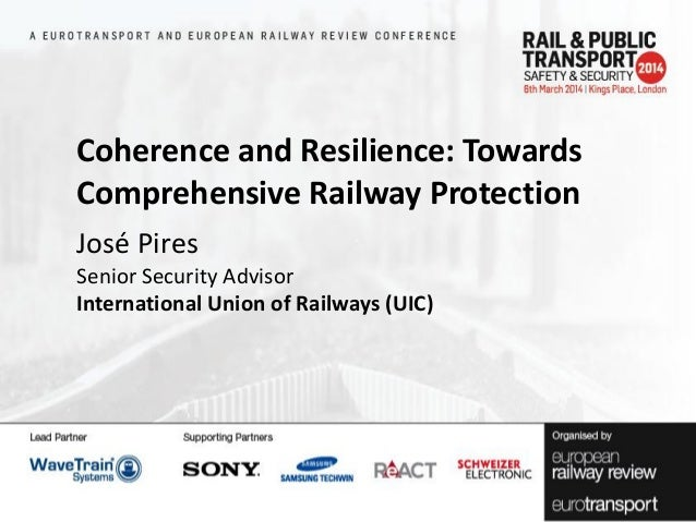 Coherence and Resilience: Towards Comprehensive Railway Protection José Pires Senior Security Advisor International Union ...