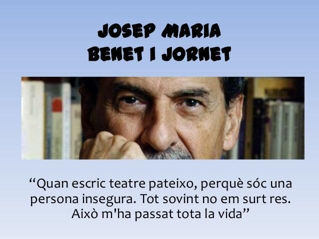 """Josep MariaBenet i Jornet""""Quan escric teatre pateixo, perquè sóc unapersona insegura. Tot sovint no em surt res.Això mha p..."""
