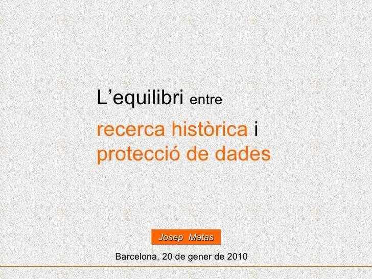 L'equilibri  entre recerca històrica  i  protecció de dades Barcelona, 20 de gener de 2010 Josep  Matas
